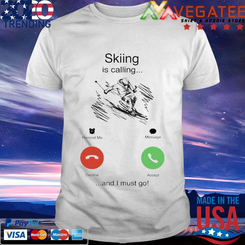 Skiing is calling and i must go shirt