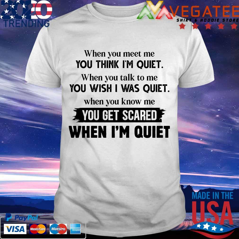 When You meet Me you think i'm quiet when you talk to Me you wish I was quiet when you know Me you get scared when i'm quiet shirt