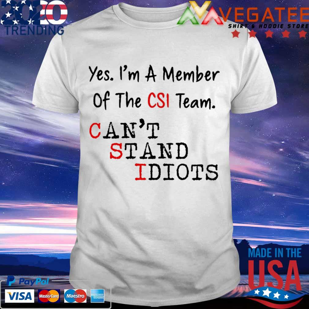 Yes I'm a member of the CSI team can't stand idiots shirt
