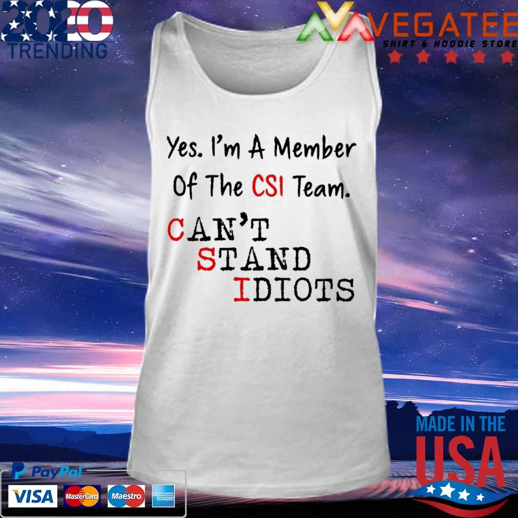 Yes I'm a member of the CSI team can't stand idiots s Tank top