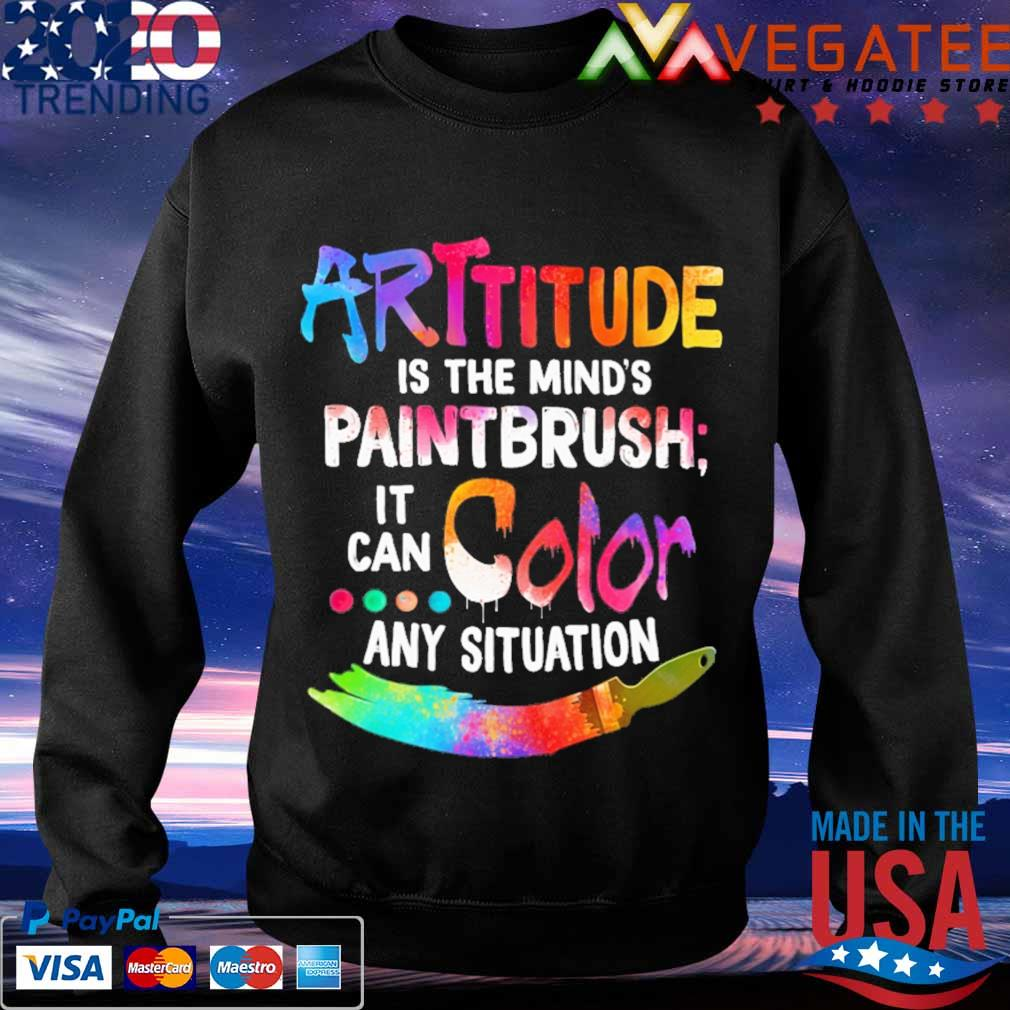 Attitude is the mind's Paintbrush it can Color any situation s Sweatshirt