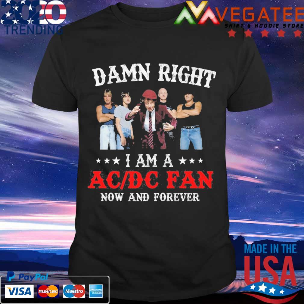 Damn Right i am a AC DC fan now and forever shirt