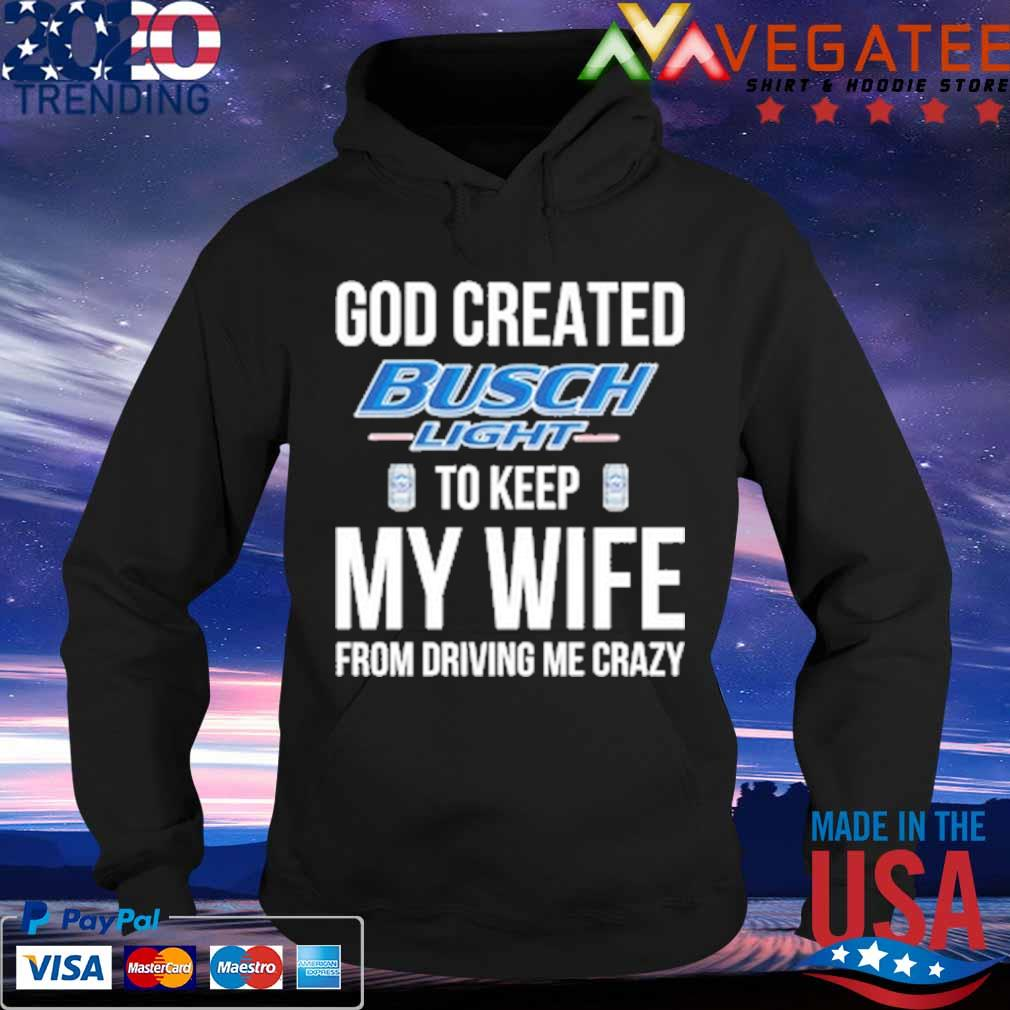 God Created Busch Light to keep My wife from driving Me crazy s Hoodie