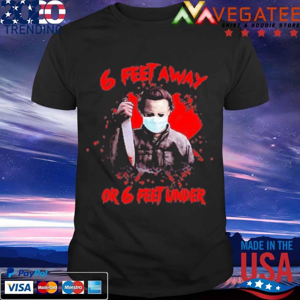 Michael Myers 6 feet away or 6 feet under blood shirt
