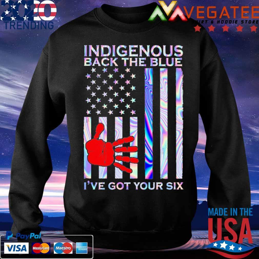 Indigenous back the Blue I've got your six American flag s Sweatshirt