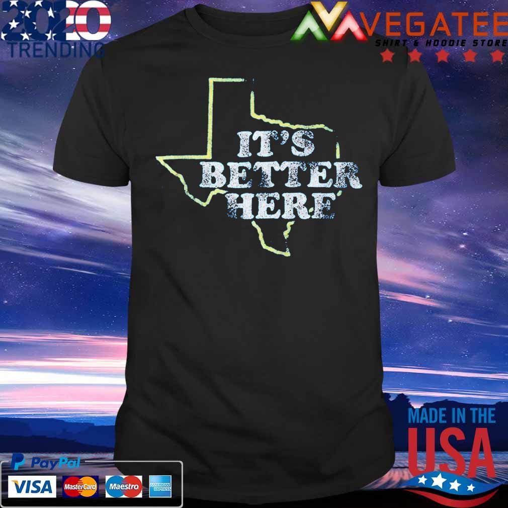 It's Better here shirt