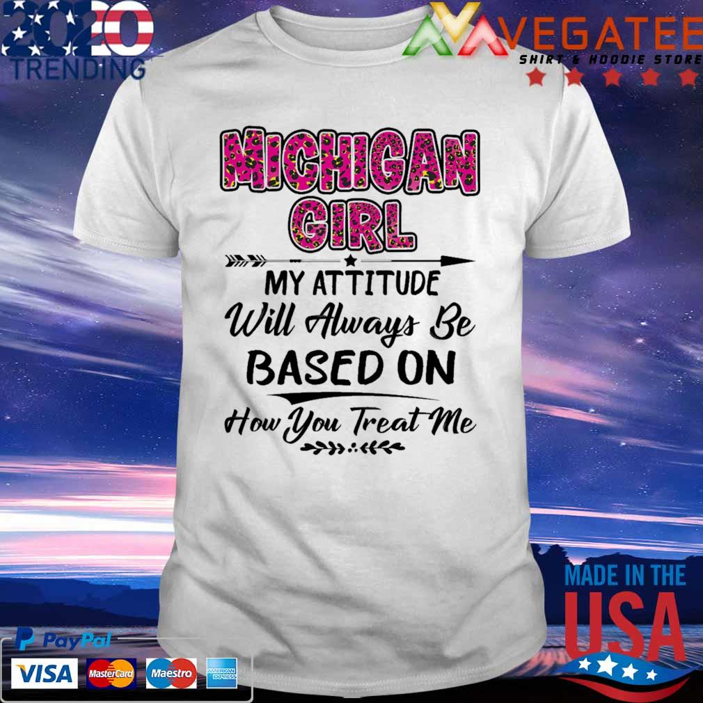 Michigan Girl My attitude will always be based on how You treat me shirt