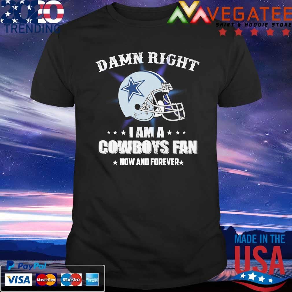 Official Damn Right I am a Dallas Cowboys Fan now and forever shirt
