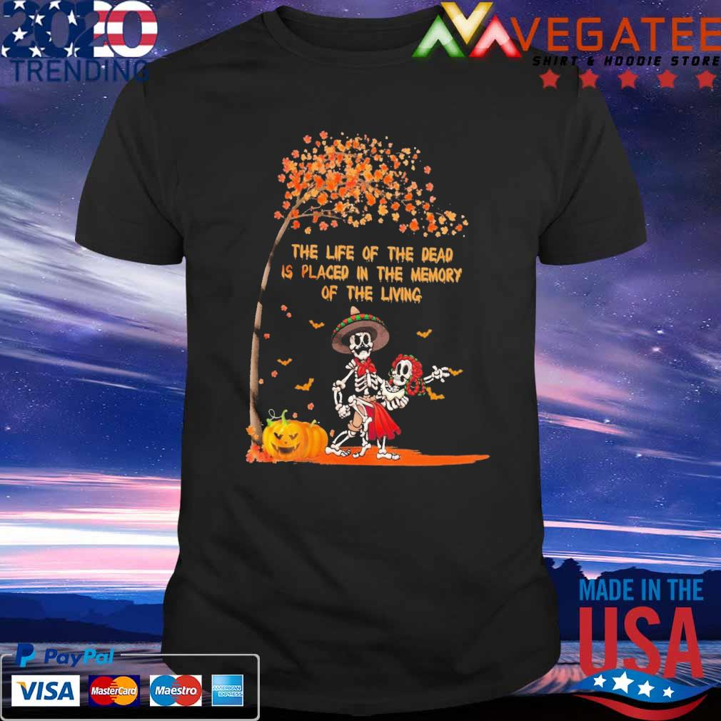 Skeleton the life of the dead is placed in the memory of the living Halloween shirt