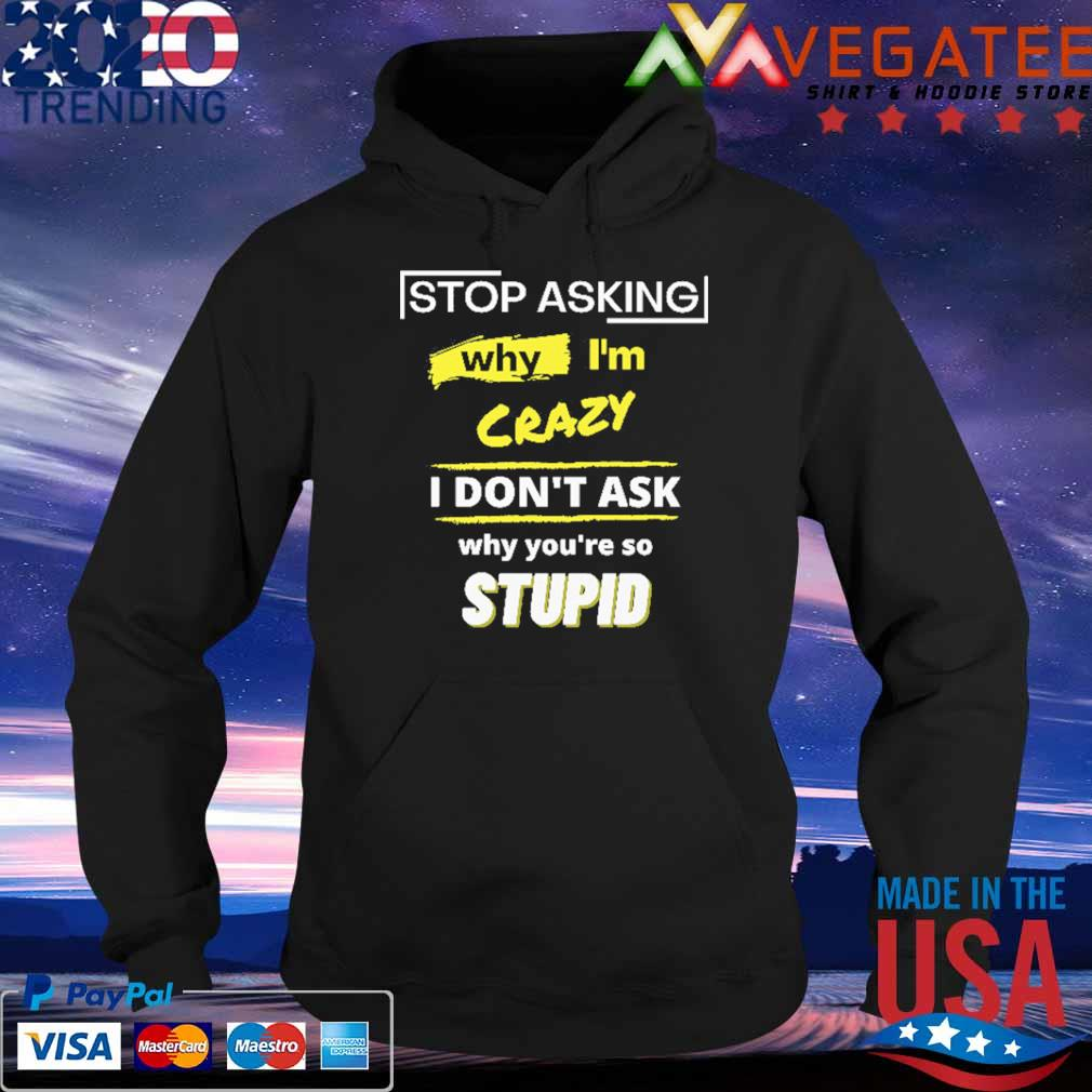 Stop asking why I'm crazy I don't ask why you're so stupid s Hoodie