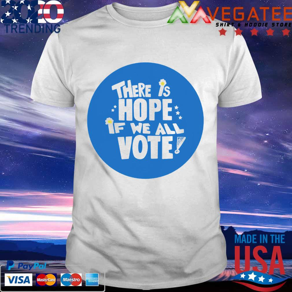 There is Hope if we all Vote shirt