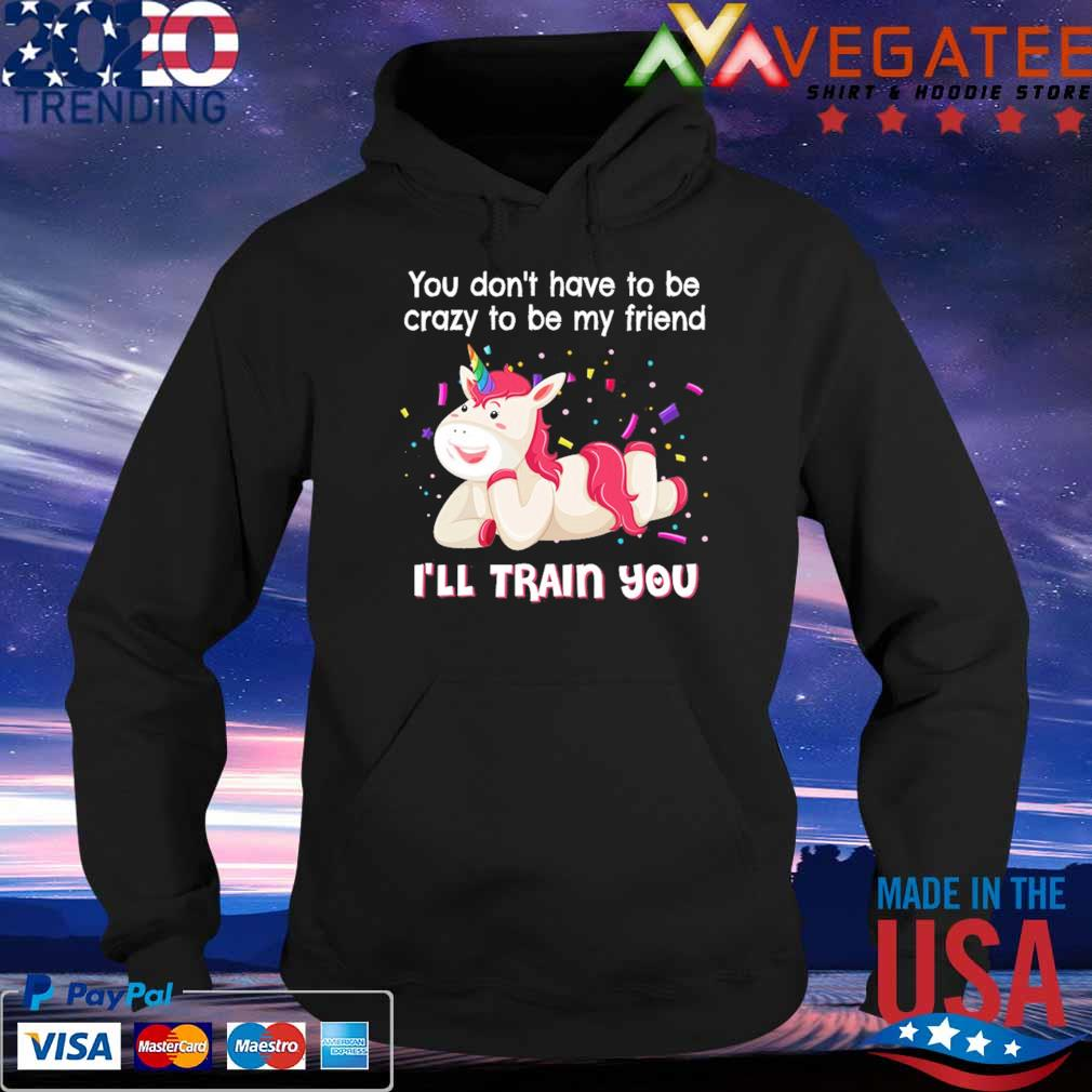 Unicorn You don't have to be crazy to be My friend I'll train You s Hoodie