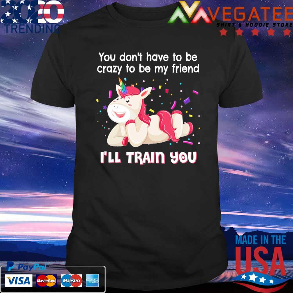 Unicorn You don't have to be crazy to be My friend I'll train You shirt