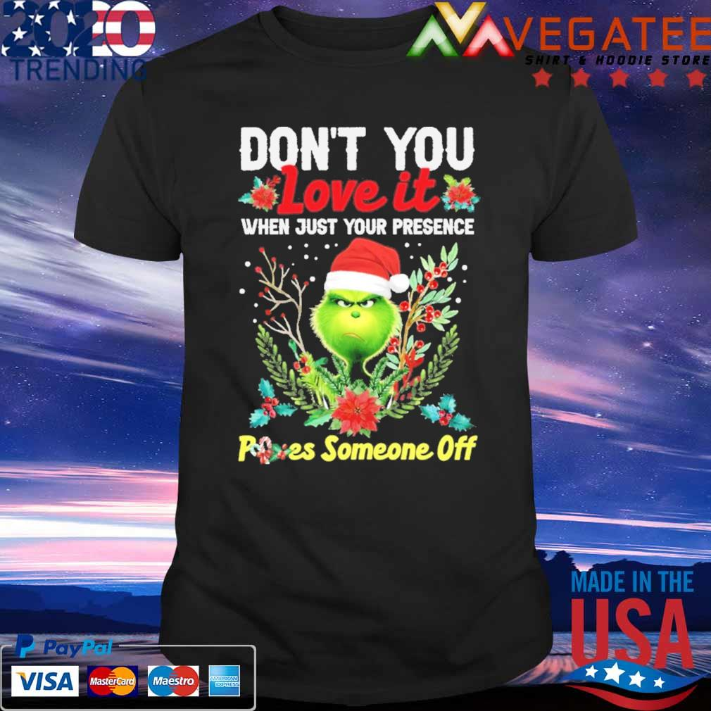 Grinch Santa don't You love it when just your presencr Poes someone off Merry Christmas shirt