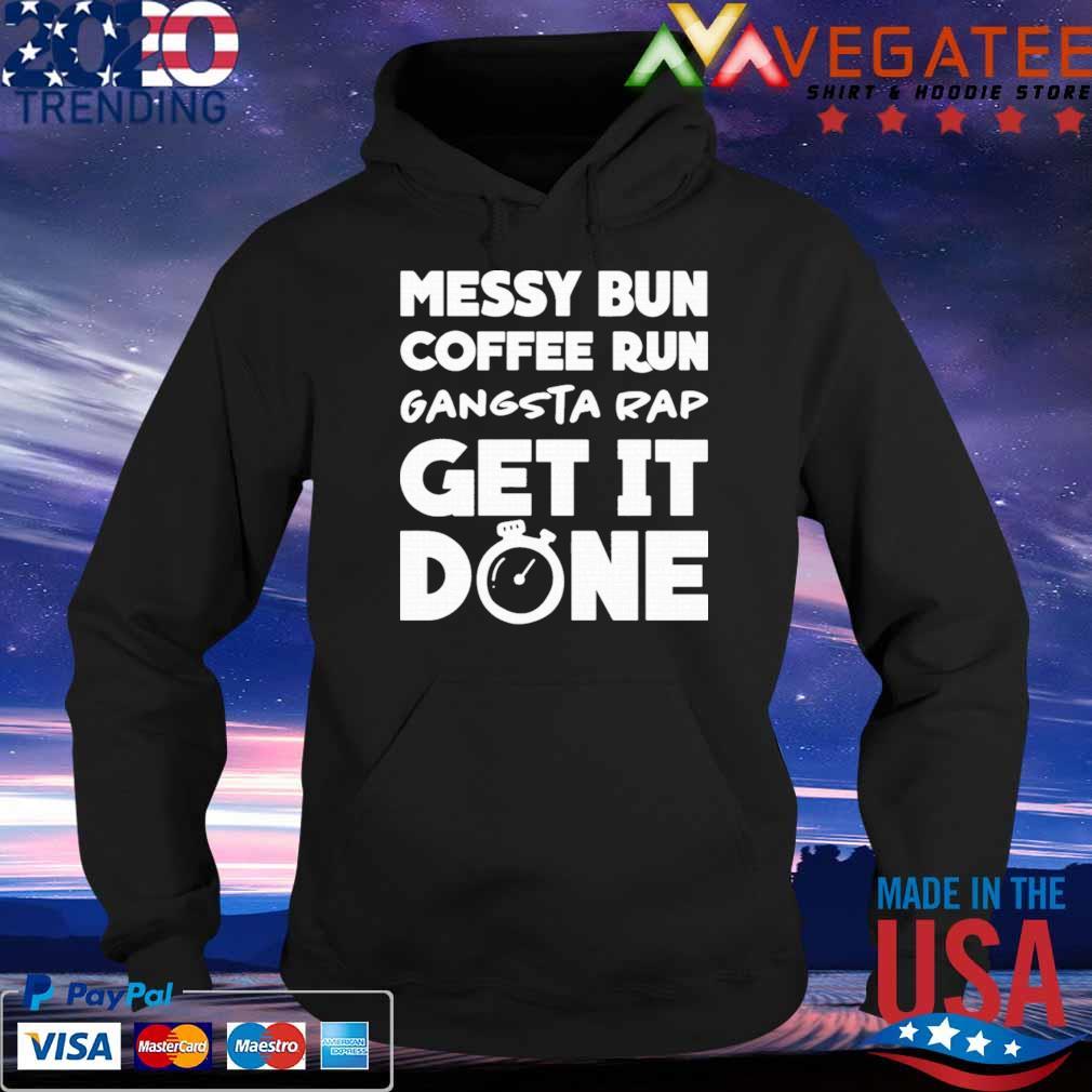 Official Messy Bun Coffee Run Gangsta Rap Get It Done Shirt Hoodie