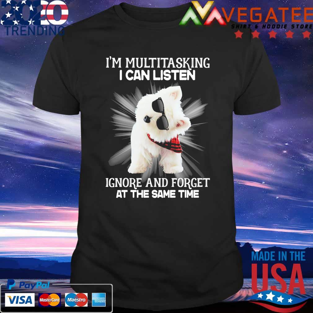 Westie I'm multitasking I can listen Ignore and forget at the same time shirt
