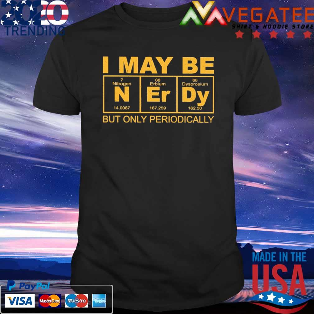 I may be Nerdy but only periodically shirt