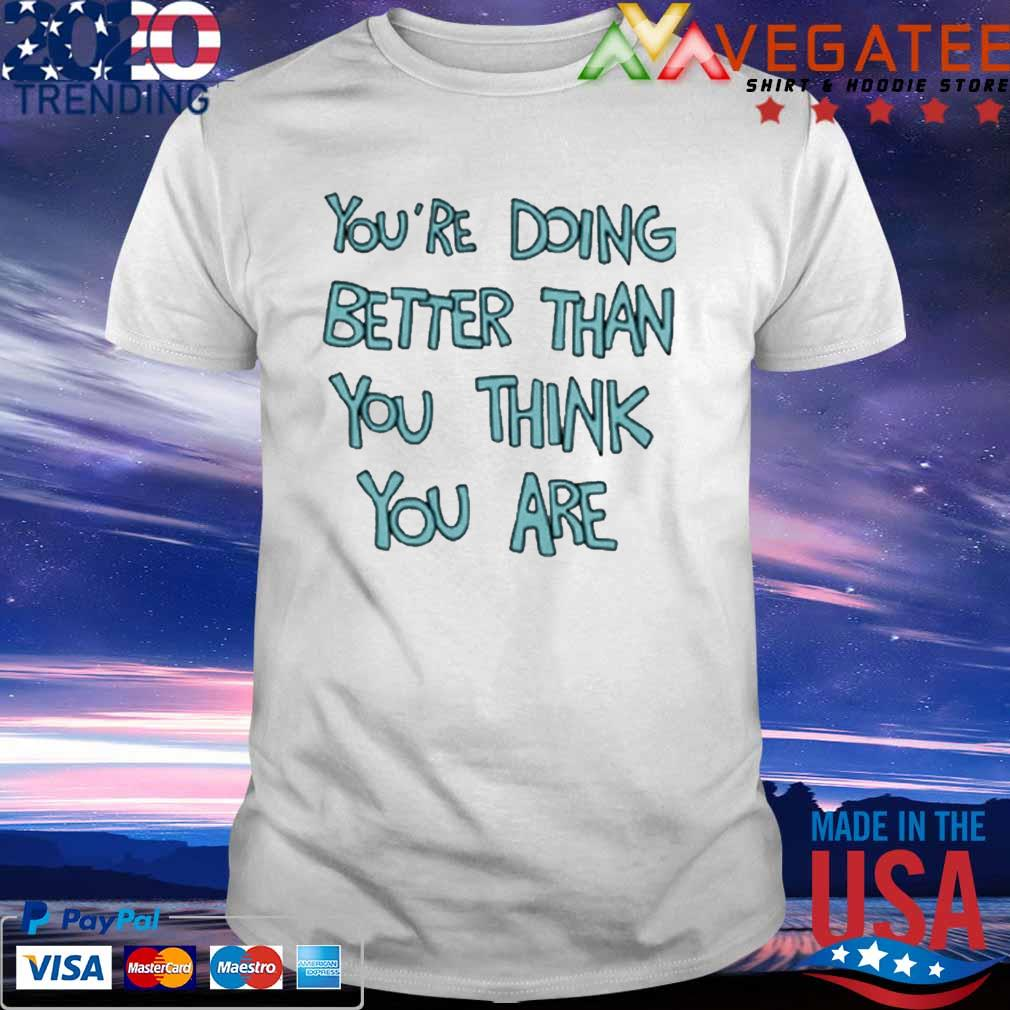 You're Doing Better Than You Think You Are T-Shirt