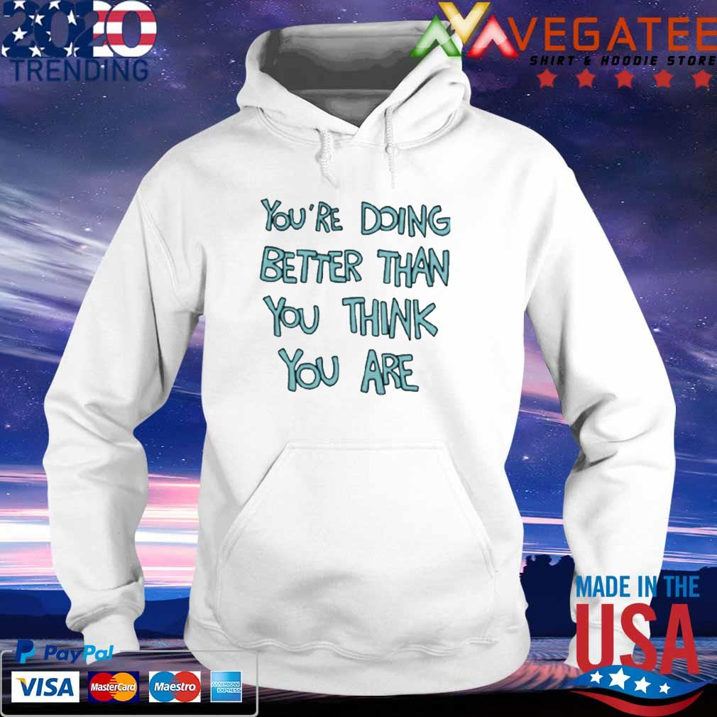 You're Doing Better Than You Think You Are T-Shirt hoodie