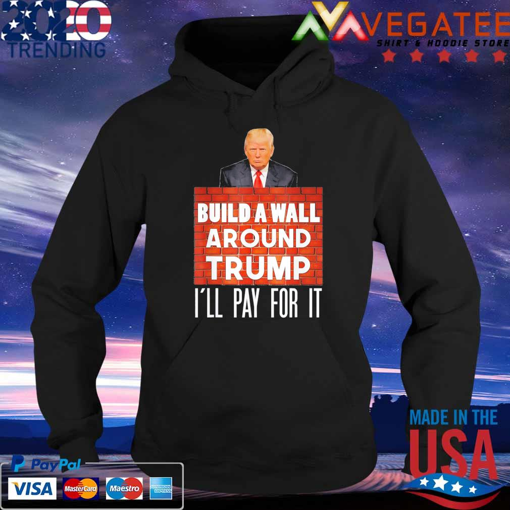 Build A Wall Around Trump I'll pay for it s Hoodie