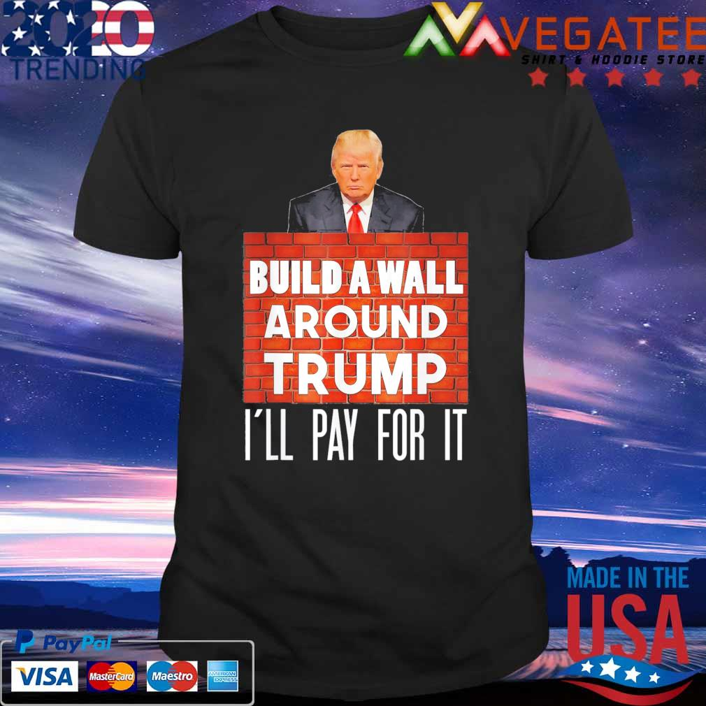 Build A Wall Around Trump I'll pay for it shirt