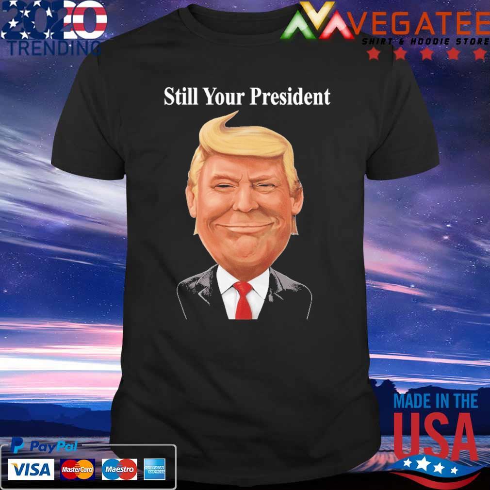 Donald Trump Still Your President 2024 shirt