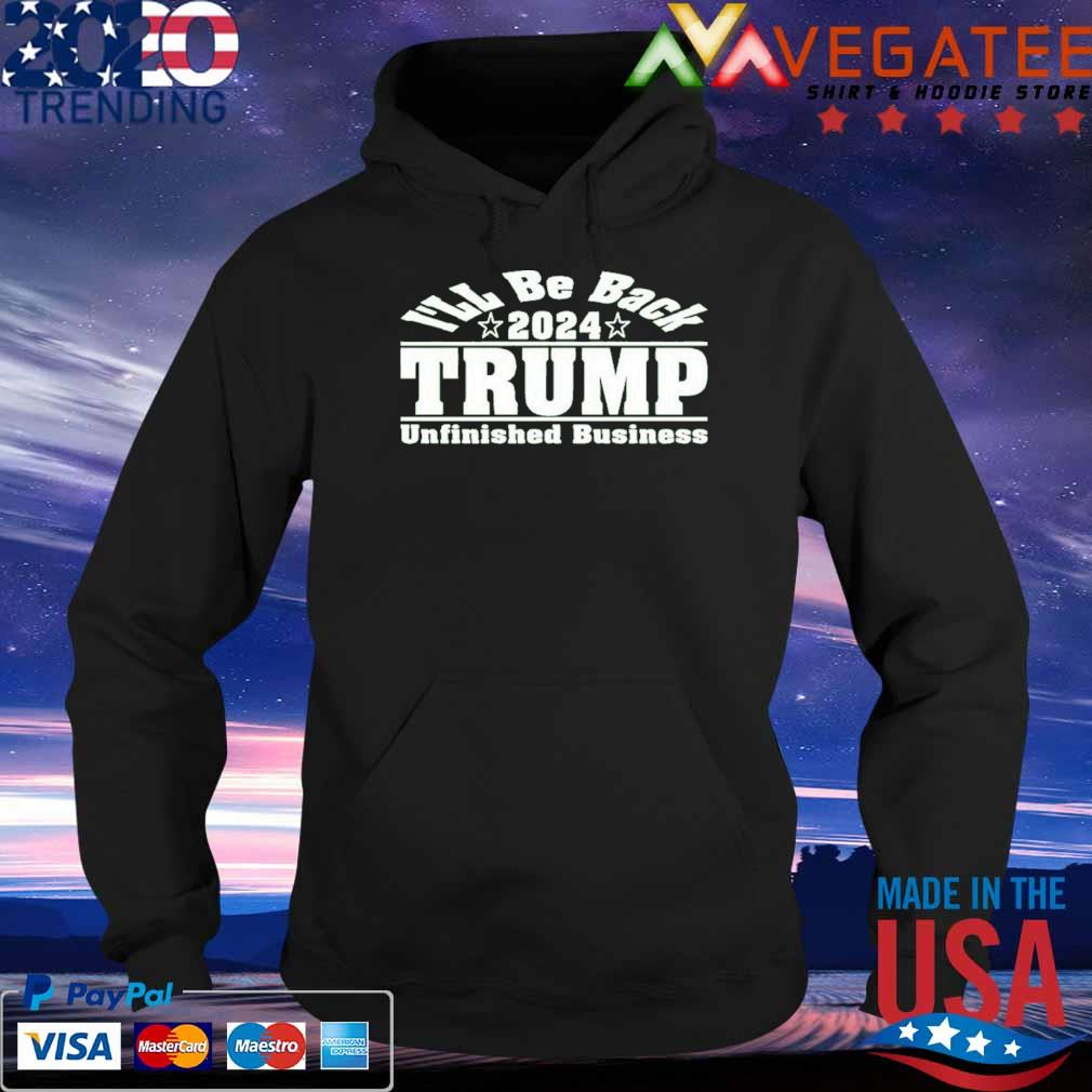 I'll be back 2024 Trump Unfinished Business s Hoodie