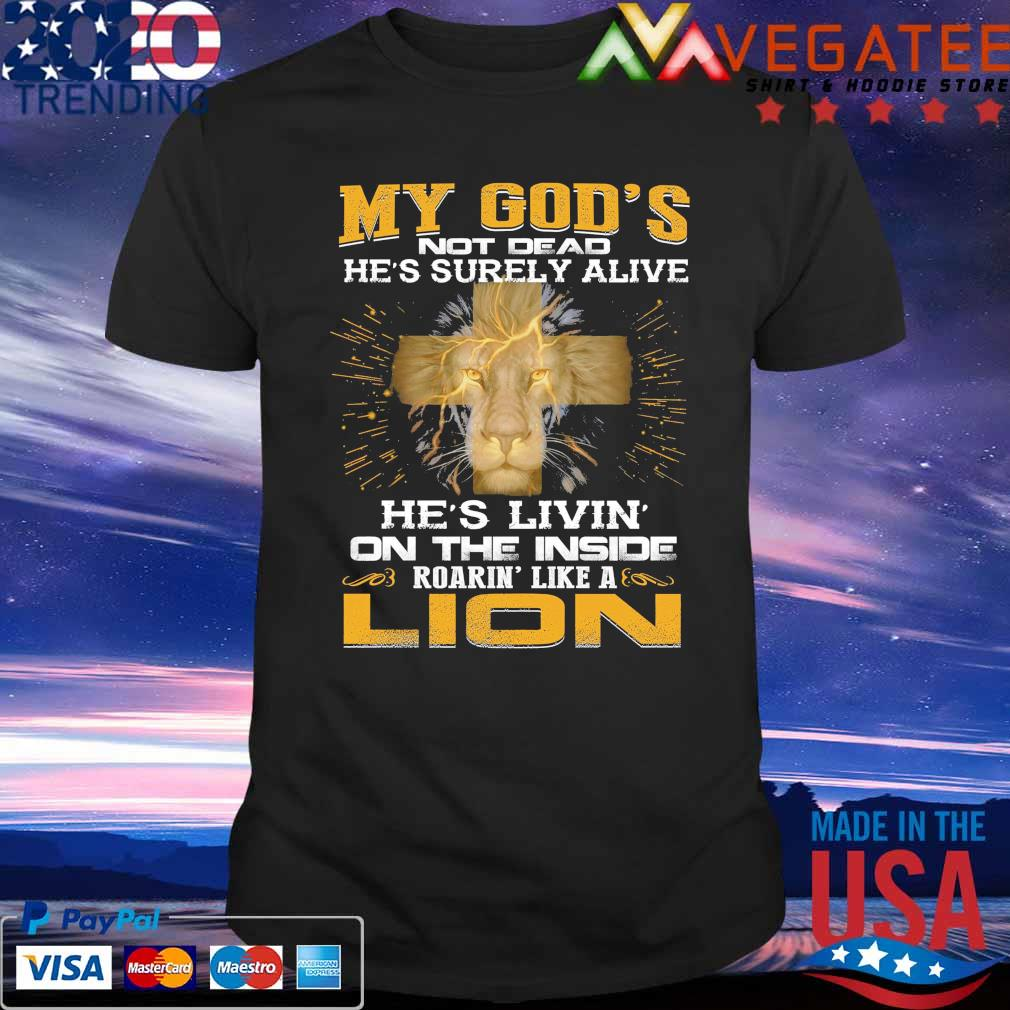 My God's not Dead he's surely alive he's livin on the inside rearin' like a Lion shirt