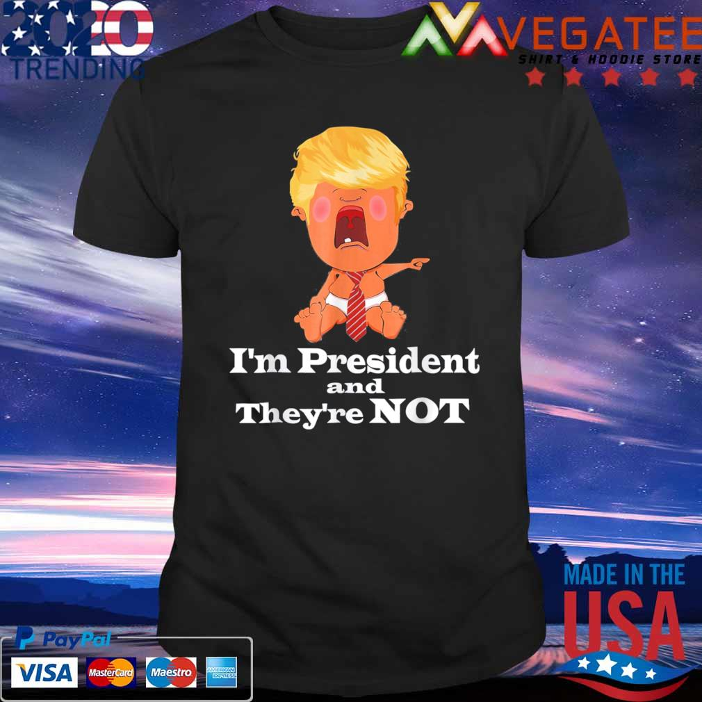Official Donald Trump Cry Baby I'm President and they're not shirt