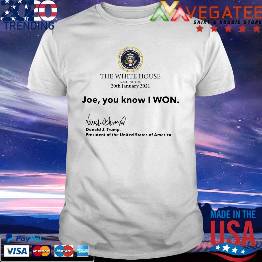 Official The White House Washington 20th january 2021 Joe you know I won Donald J Trump president of the United States of America shirt