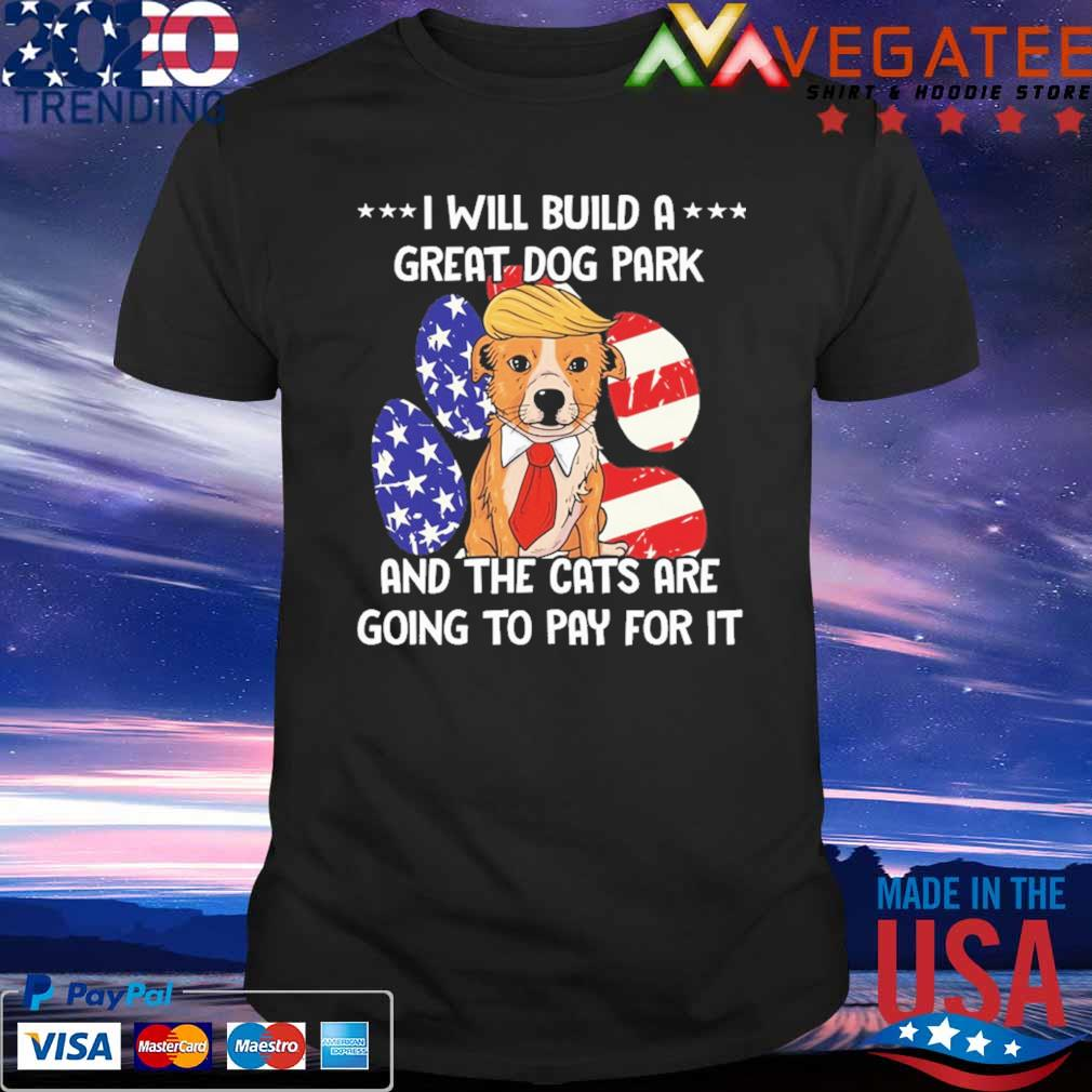 Trump Dog Political I will build a great Dog park and the Cats are going to pay for it shirt