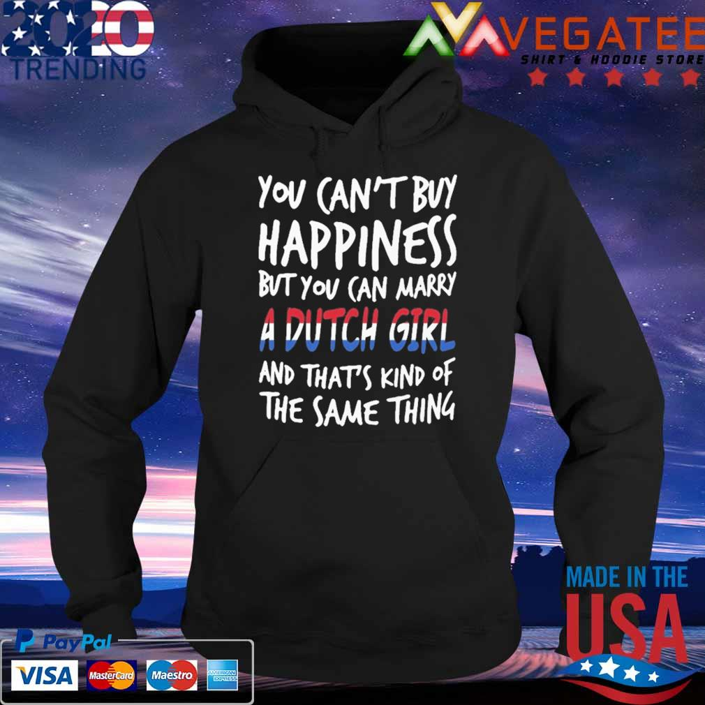 You can't buy Happiness but You can marry a Dutch Girl and that's kind of the same thing s Hoodie