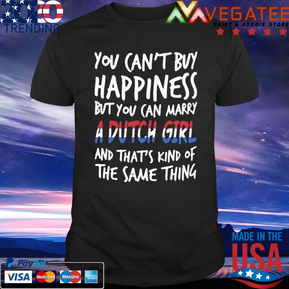 You can't buy Happiness but You can marry a Dutch Girl and that's kind of the same thing shirt