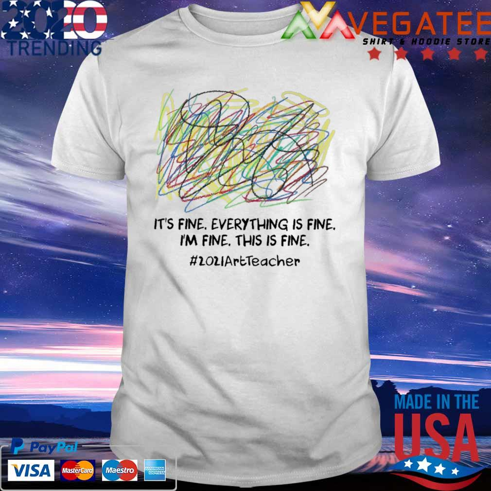 Official It's fine everything is fine i'm fine this is fine #2021ArtTecher clofull shirt