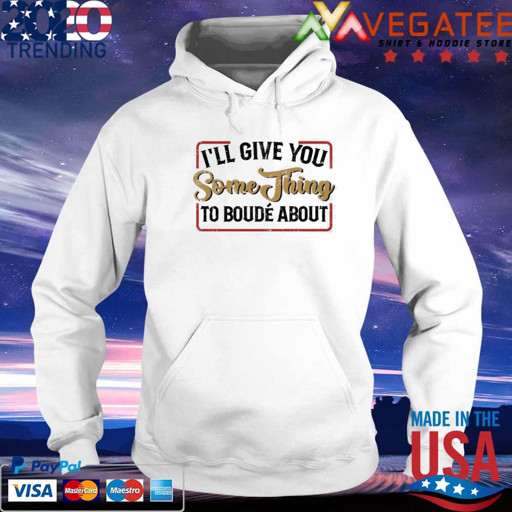 I'll give you something to boude about s hoodie