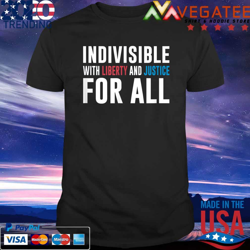 Indivisible With Liberty and Justice For All shirt