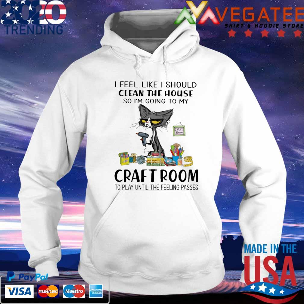 Cat I feel Like Should Clean the house Craft Room s hoodie