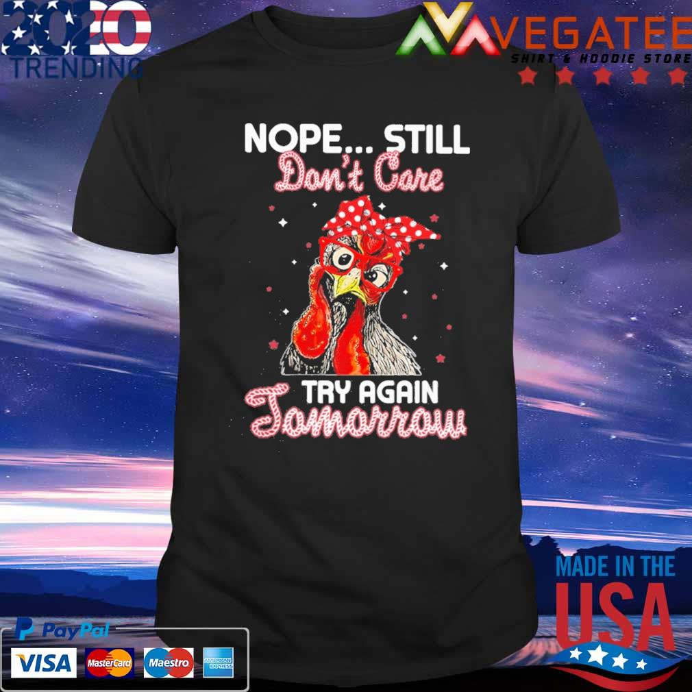 Chicken Nope still don't care try again Tomorrow shirt