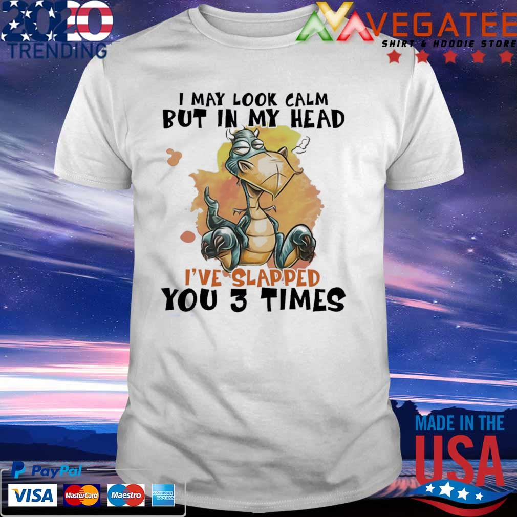 Official Dragon I may look calm but in My head I've Slapped You 3 time shirt