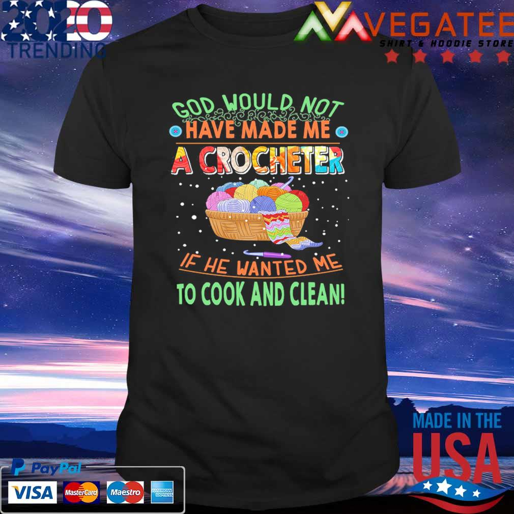 Official God would not have made Me A crocheter If He wanted Me to cook and clean shirt