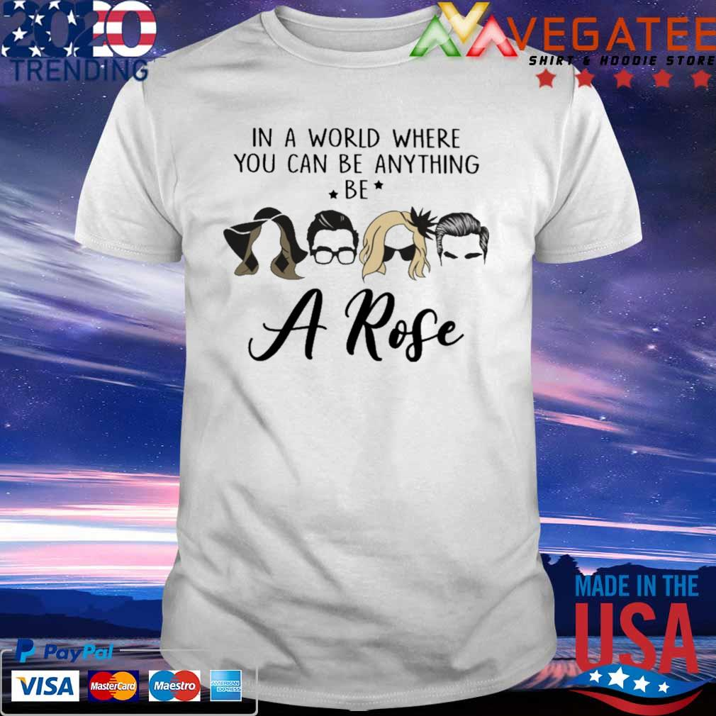 The Schitt In a world where You can be anything be A Rose shirt
